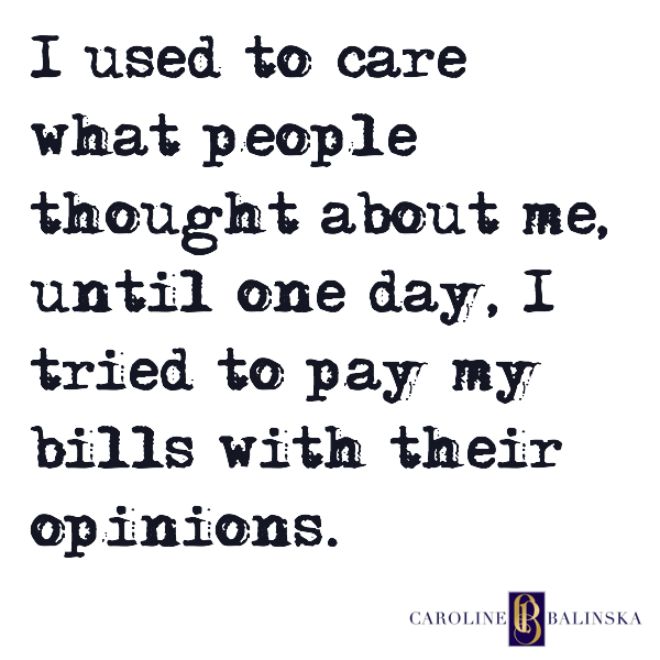 I used to care what people thought about me, until one day, I tried to pay my bills with their opinions.